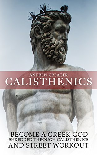 Calisthenics: Becoming A Greek God - Shredded Through Calisthenics And Street Workout  by  Andrew Creager