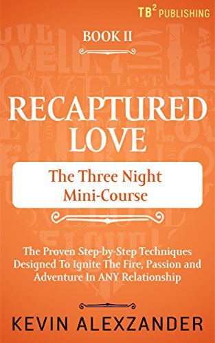 Recaptured Love: The Three Night Mini-Course: The Proven Step-by-Step Techniques Designed to Ignite the Fire, Passion and Adventure in ANY Relationship Kevin Alexzander
