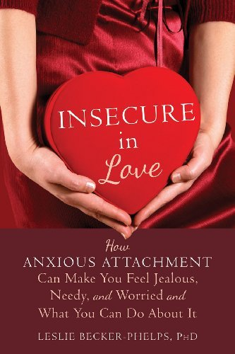 Insecure in Love: How Anxious Attachment Can Make You Feel Jealous, Needy, and Worried and What You Can Do About It  by  Leslie Becker-Phelps