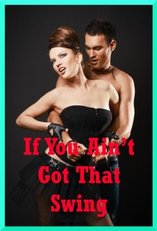 If You Aint Got That Swing: Five Swinger Sex Erotica Stories  by  April Styles