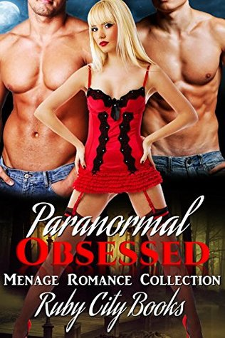 MENAGE: ROMANCE: Paranormal Obsessed (Threesome Menage Short Stories Collection) (New Adult MMF Menage Romance Short Stories With Sex)  by  Ruby City Books