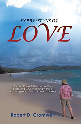 EXPRESSIONS OF LOVE: A collection of letters and writings expressing LOVE including words of encouragement from a father to his sons. Robert D. Cromwell
