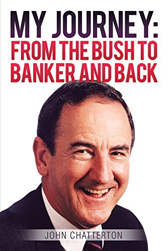 MY JOURNEY: FROM THE BUSH TO BANKER AND BACK  by  John Chatterton