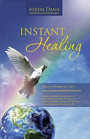 INSTANT HEALING: Become a Therapist in 7 days....Practical Guide for INSTANT HEALING -psychological interventions of hypnotherapy to release blockages of emotions instantly,allowing the life force to  by  Azeem Dana Psychologist