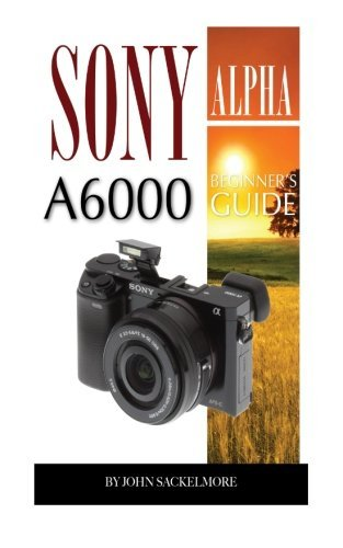 Sony Alpha A6000: Beginners Guide  by  John Sackelmore