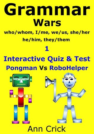 Grammar Wars 1: who/whom, I/me, we/us, she/her, he/him, they/them - Interactive Quiz & Test: Pongman Vs RoboHelper (Secondary Schools Entrance Examination Revision Guides Book 28)  by  Ann Crick