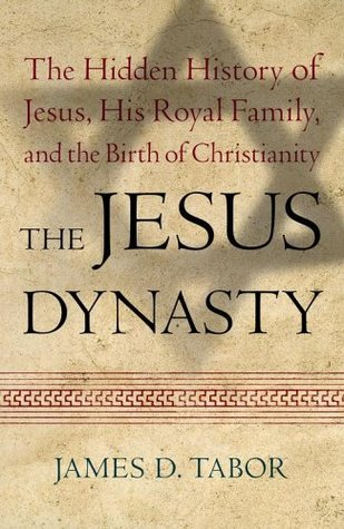 The Jesus Dynasty: The Hidden History of Jesus, His Royal Family and the Birth of Christianity  by  James D. Tabor
