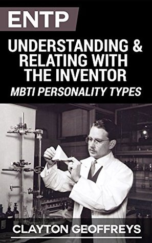 ENTP: Understanding & Relating with the Inventor  by  Clayton Geoffreys