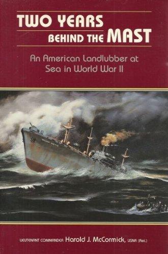 Two Years Behind the Mast: An American Landlubber at Sea in World War II Harold J. McCormick