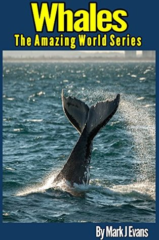 Whale Book for Kids: Stunning Photo Marine Book for Kids with Fun Information and Facts on Whales (The Amazing World Series 4) Mark J Evans