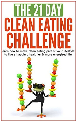 Clean Eating: The 21-Day Clean Eating Challenge: learn how to make clean eating part of your lifestyle to live a happier, healthier & more energized life ... weight loss) (21-Day Challenges Book 10)  by  21 Day Challenges