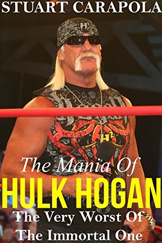 The Mania Of Hulk Hogan: The Very Worst Of The Immortal One Stuart Carapola