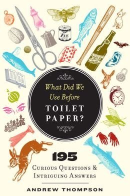 What Did We Use Before Toilet Paper?: 195 Curious Questions and Intriguing Answers  by  Andrew Thompson