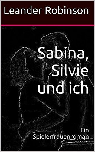 Sabina, Silvie und ich: Ein Spielerfrauenroman  by  Leander Robinson