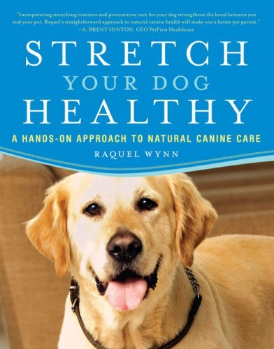 Stretch Your Dog Healthy: A Hands-On Approach to Natural Canine Care Raquel Wynn