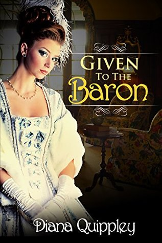 Given to the Baron - Disciplining His Unruly Girl (Naughty Victorian Historical Tale of Forbidden Pleasure)  by  Diana Quippley