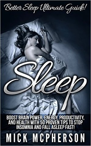 Sleep: Better Sleep Ultimate Guide! - Boost Brain Power, Energy, Productivity, And Health With 50 Proven Tips To Stop Insomnia And Fall Asleep Fast!  by  Mick McPherson