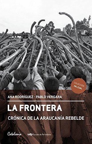 La Frontera. Crónica de la Araucanía rebelde  by  Ana Rodriguez