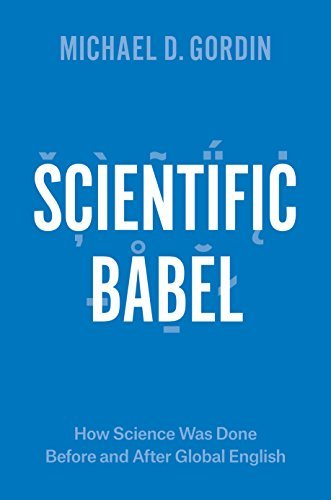 Scientific Babel: How Science Was Done Before and After Global English  by  Michael Gordin