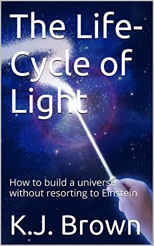 The Life-Cycle of Light: How to build a universe without resorting to Einstein K.J. Brown