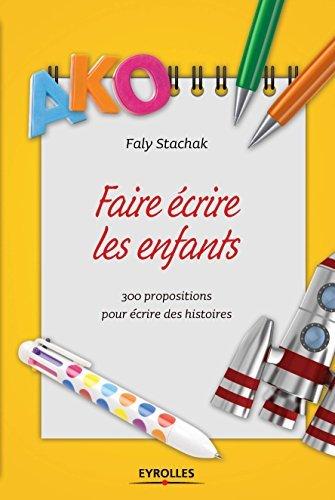 Faire écrire les enfants: 300 propositions pour écrire des histoires  by  Faly Stachak