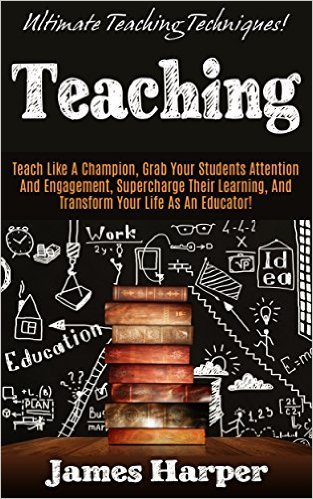 Teaching: Ultimate Teaching Techniques! - Teach Like A Champion, Grab Your Students Attention And Engagement, Supercharge Their Learning, and Transform ... Creativity, Productivity, Self Confidence)  by  James Harper