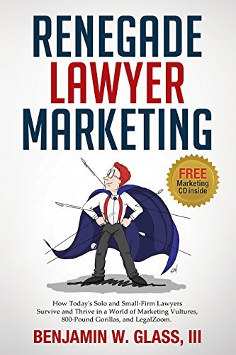 Renegade Lawyer Marketing: How Todays Solo and Small-Firm Lawyers Survive and Thrive in a World of Marketing Vultures, 800-Pound Gorillas, and LegalZoom Ben Glass