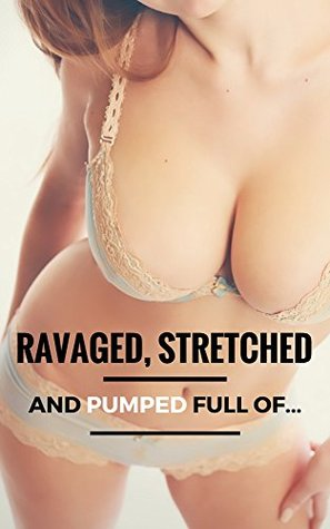 Ravaged, Stretched and Pumped Full of...  by  Robin Fate