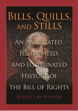 Bills, Quills and Stills: An Annotated, Illustrated, and Illuminated History of the Bill of Rights Robert J. McWhirter