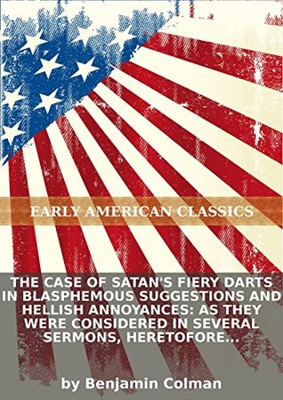 The case of Satans fiery darts in blasphemous suggestions and hellish annoyances: as they were considered in several sermons, heretofore preachd...  by  Benjamin Colman