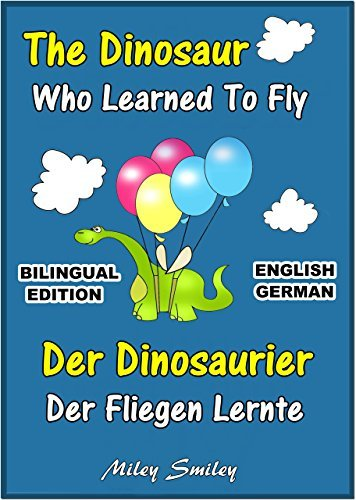 English German Childrens Book: The Dinosaur Who Learned To Fly-Der Dinosaurier,Der Fliegen Lernte. Book for kids English-German Miley Smiley
