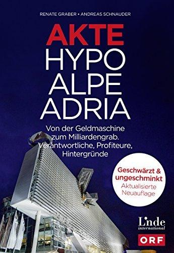 Akte Hypo Alpe Adria: Von der Geldmaschine zum Milliardengrab. Verantwortliche, Profiteure, Hintergründe Renate Graber