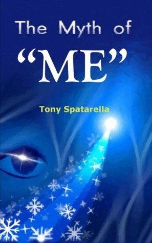 The Myth of ME: A handbook to assist us toward sanity Tony Spatarella