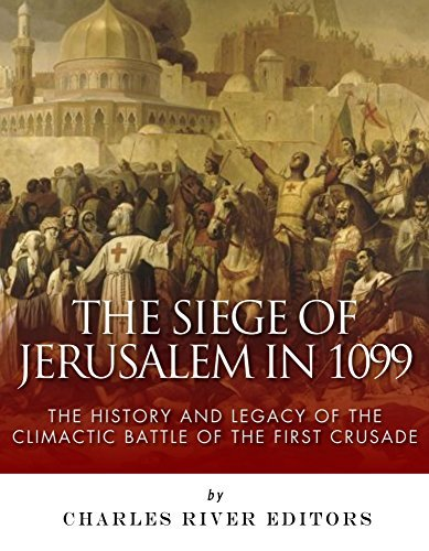 The Siege of Jerusalem in 1099: The History and Legacy of the Climactic Battle of the First Crusade  by  Charles River Editors