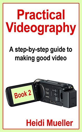 Practical Videography: A step-by-step guide to making good video - Book 2 Heidi Mueller