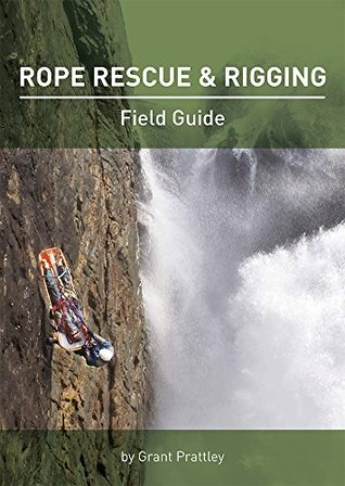 Rope Rescue & Rigging: Field Guide  by  Grant Prattley