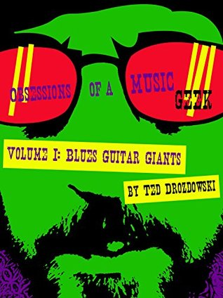 Obsessions of a Music Geek: Volume I: Blues Guitar Giants Ted Drozdowski