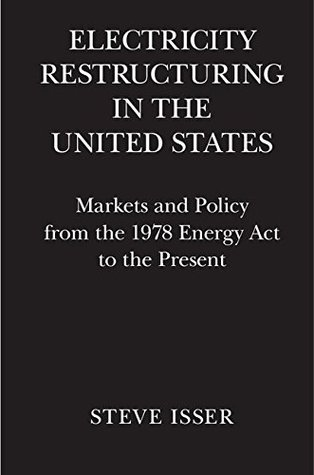 Electricity Restructuring in the United States: Markets and Policy from the 1978 Energy ACT to the Present  by  Steve Isser