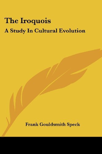 The Iroquois: A Study In Cultural Evolution  by  Frank Gouldsmith Speck