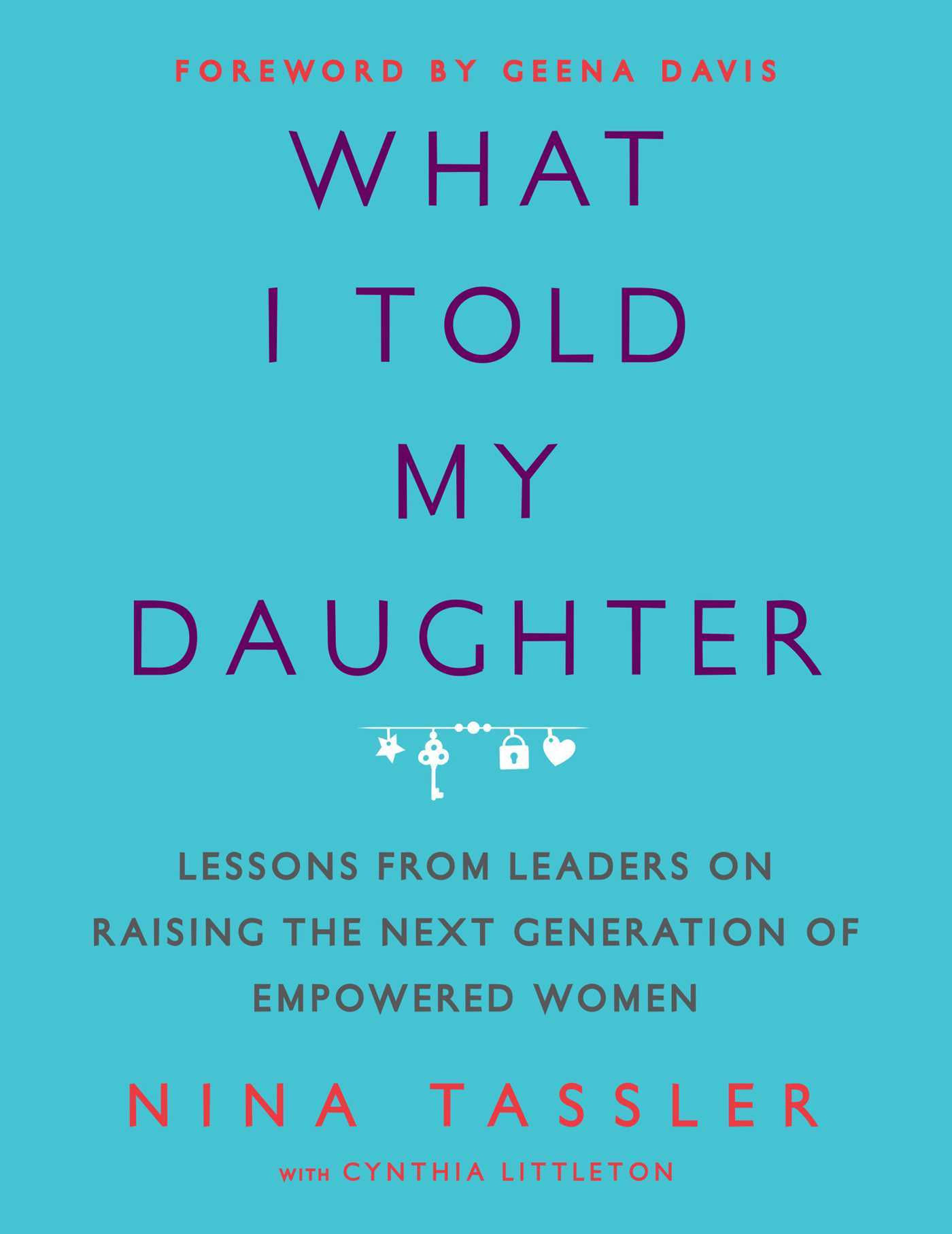 What I Told My Daughter: Lessons from Leaders on Raising the Next Generation of Empowered Women  by  Nina Tassler