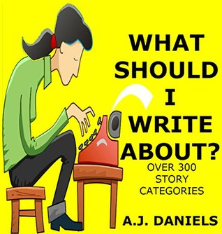 WHAT SHOULD I WRITE ABOUT?: OVER 300 STORY CATEGORIES A.J. Daniels