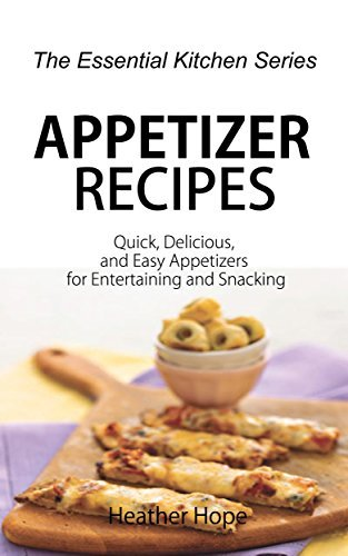 Appetizer Recipes: Quick, Delicious, and Easy Appetizers for Entertaining and Snacking (The Essential Kitchen Series Book 65)  by  Heather Hope