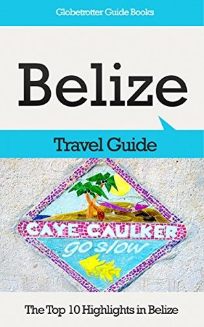 Belize Travel Guide: The Top 10 Highlights in Belize (Globetrotter Guide Books) Marc Cook