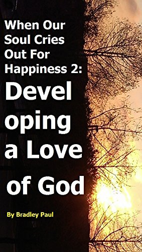 When Our Soul Cries Out For Happiness 2: Developing a Love of God  by  Bradley Paul