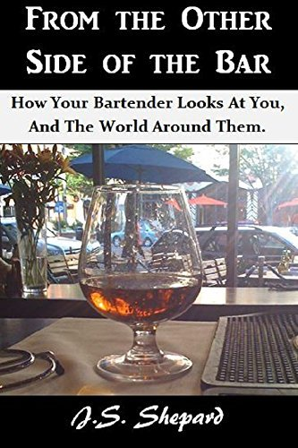From The Other Side Of The Bar: How Your Bartender Looks at You, and the World Around Them.  by  J.S. Shepard