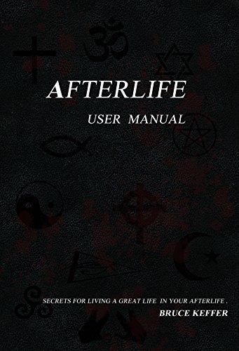 Afterlife User Manual: Secrets For Living A Great Life In Your Afterlife Bruce Keffer