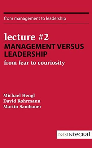 Lecture #2 - Management versus Leadership: From Fear to Curiosity David Rohrmann