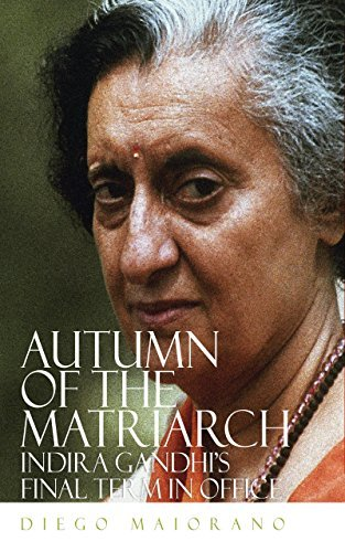 Autumn Of The Matriarch: Indira Gandhis Final Term In Office  by  Diego Maiorano