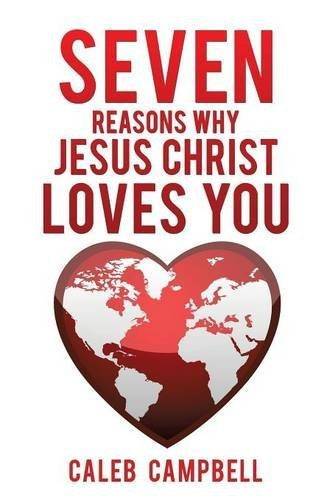 Seven Reasons Why Jesus Christ Loves You  by  Caleb Campbell