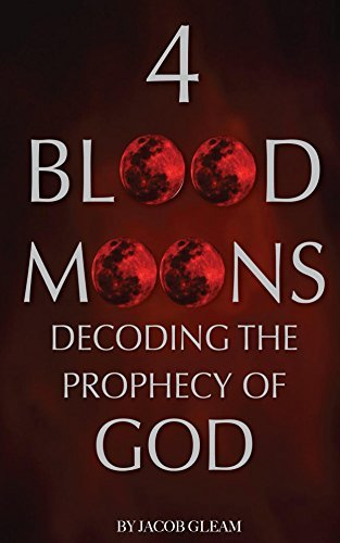 4 Blood Moons: Decoding the Prophecy of God  by  Jacob Gleam